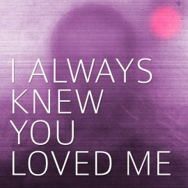i-always-knew-you-loved-me_270_270