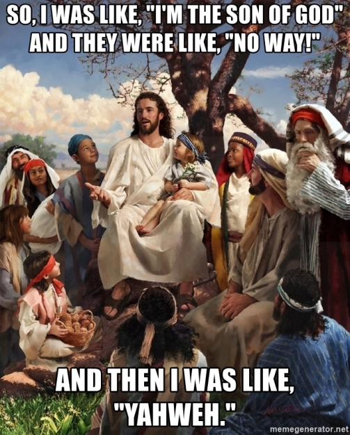 so-i-was-like-im-the-son-of-god-and-they-were-like-no-way-and-then-i-was-like-yahweh
