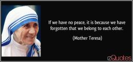 quote-if-we-have-no-peace-it-is-because-we-have-forgotten-that-we-belong-to-each-other-mother-teresa-183474